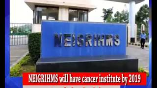 NEIGRIHMS will have cancer institute by 2019