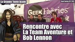 Rencontre avec la Team Aventures & Bob Lennon - Geek Faëries Return V7.2