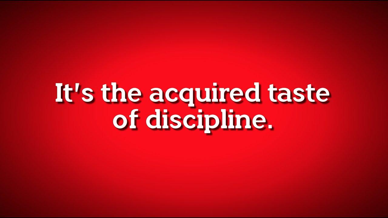 The acquired taste of discipline.