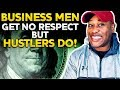 BUSINESS and HUSTLING Why BUSINESS MEN don't get respect but HUSTLERS DO