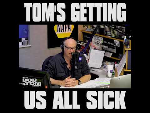 The BOB & TOM Show - Tom's Getting Us All Sick