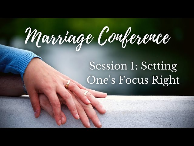 Setting One's Focus Right in Life and Relationships - Marriage Conference Session 1 (Stuart Scott)