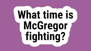 What time is McGregor fighting?