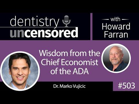 503 Wisdom from the Chief Economist of the ADA - Marko Vujicic : Dentistry Uncensored