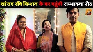 सांसद रवि किशन के घर पहुंची सम्भावना सेठ Planet Bhojpuri