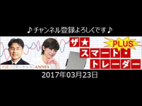2017.3.23 ザ☆スマート・トレーダーPLUS 「期待はく落?!マーケットのトレンドは変わったのか?」」ラジオNIKKEI