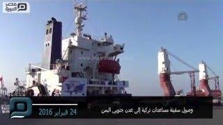 مصر العربية | وصول سفينة مساعدات تركية إلى عدن جنوبي اليمن