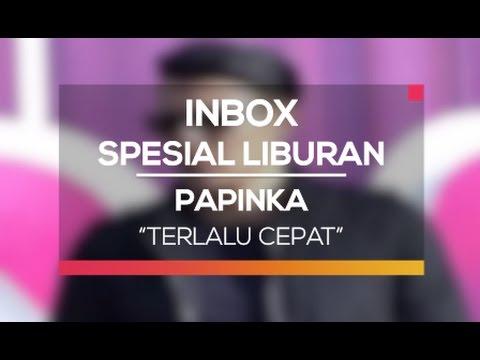 Papinka - Terlalu Cepat (Inbox Spesial Liburan)