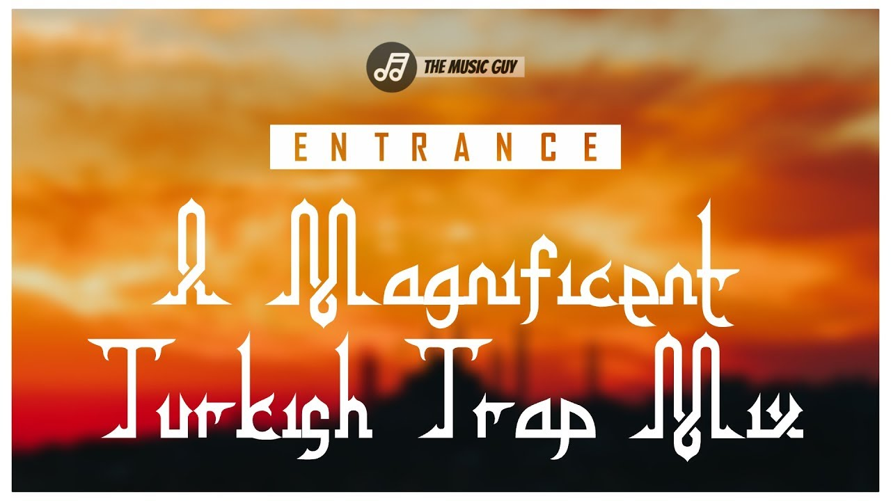 Entrance A Magnificent Turkish Trap Music Mix By The Music Guy