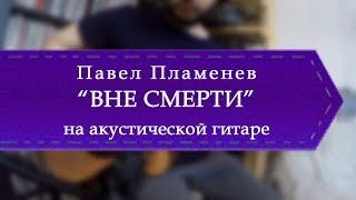 Павел Пламенев Вне смерти обучение на акустической гитаре