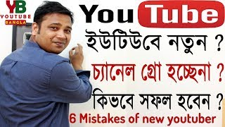 6 Mistakes of new YouTubers | Why Channel is not growing or How to success in 2018 ?  YouTube Bangla