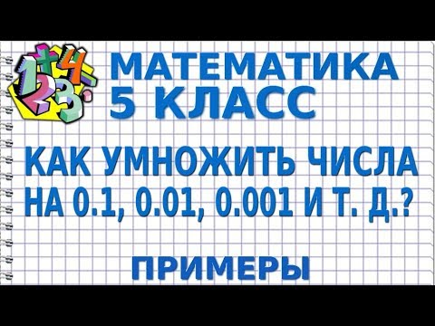 МАТЕМАТИКА 5 класс. КАК УМНОЖИТЬ ЧИСЛА НА 0,1, 0,01, 0,001 И Т. Д.? Примеры