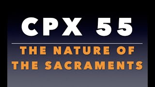 CPX 55: The Nature of the Sacraments