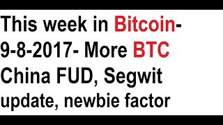 This week in Bitcoin- 9-8-2017- More BTC China FUD, Segwit update, newbie factor, Richard Heart