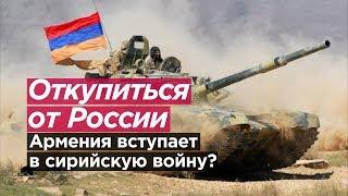 ОТКУПИТЬСЯ ОТ РОССИИ. Армения вступит в Сирийскую войну?
