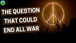 THE QUESTION THAT COULD END ALL WAR
