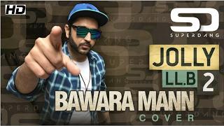 Download Hindi Video Songs - BAWARA MANN - Jolly LLB 2 | SUPER DANG COVER (ft. Ashajeevan)