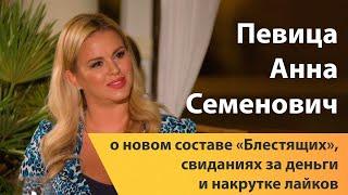 Певица Анна Семенович о новом составе «Блестящих», свиданиях за деньги и накрутке лайков