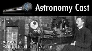 Astronomy Cast Ep. 378: Rutherford and Atoms