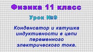 Физика 11 класс (Урок№9 - Конденсатор и катушка индуктивности в цепи переменного электрич. тока.)