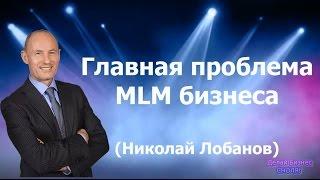 Главная проблема МЛМ бизнеса. Видео урок Николая Лобанова