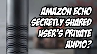 Amazon confirms that Echo device secretly shared user's private audio
