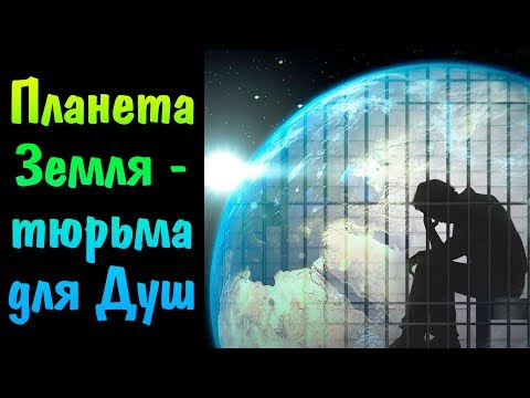 Планета Земля - тюрьма, закрытый Карантин, Ад, чистилище для Душ