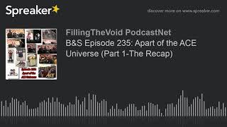 B&S Episode 235: Apart of the ACE Universe (Part 1-The Recap) (part 3 of 7)