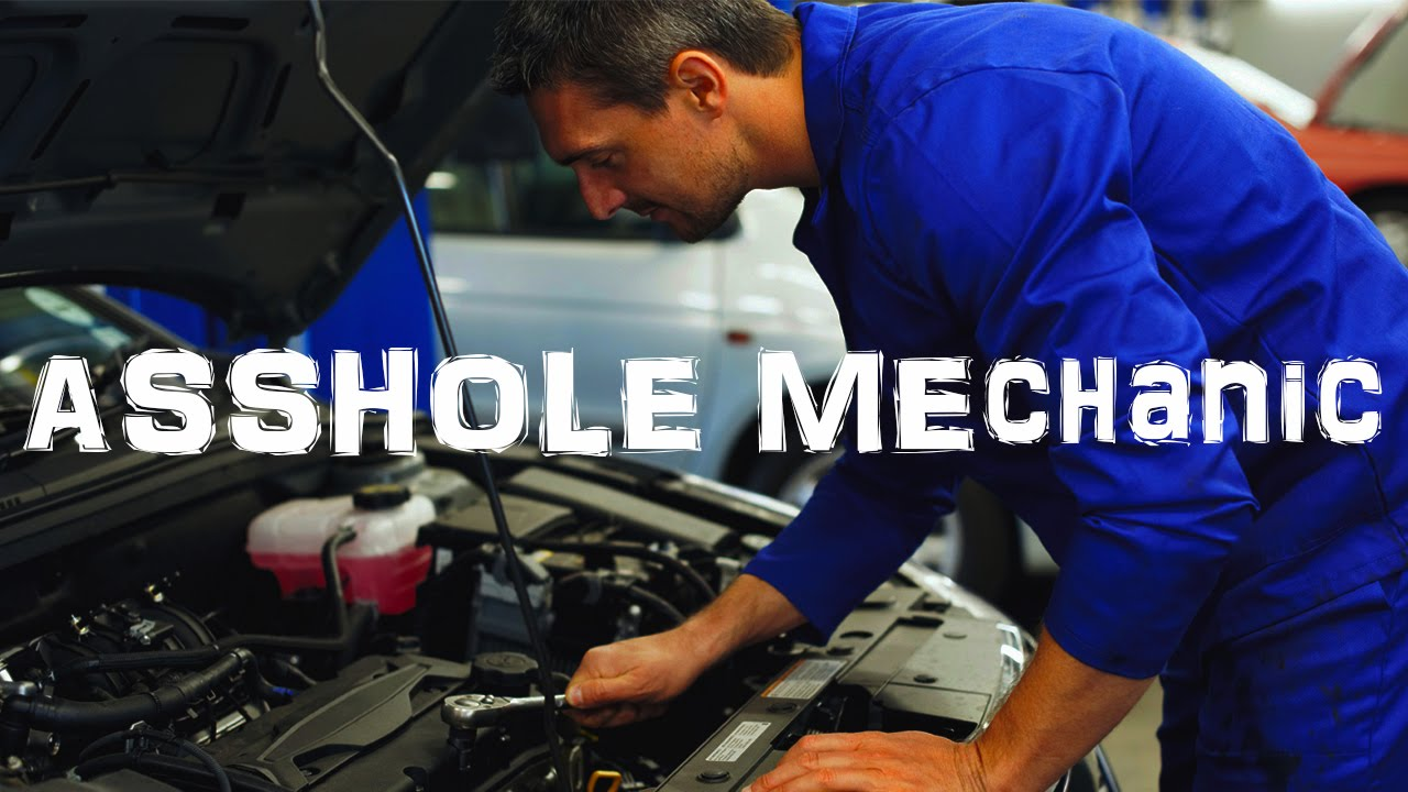 mechanics assholes Why are all