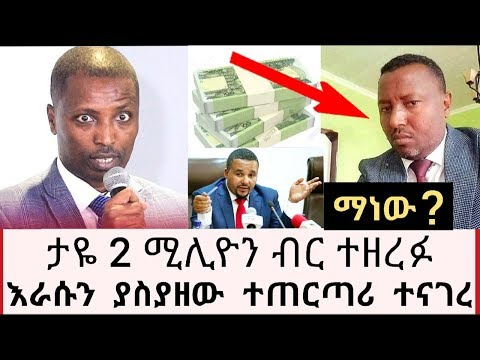Ethiopia- አቶ ታዬ ደንደአ 2 ሚሊዬን ብር ተዘረፉ ወዲያው በሚገርም ሁኔታ እራሱን ያስያዘው ተጠርጣሪ ተናገረ