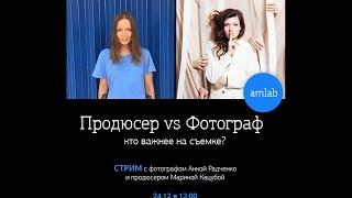 Продюсер vs Фотограф: кто важнее на съемке? Стрим с Анной Радченко и Мариной Кацубой на Amlab.me