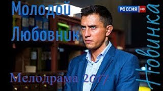 МОЛОДОЙ ЛЮБОВНИК   МЕЛОДРАМЫ 2017 РУССКИЕ ФИЛЬМЫ НОВИНКИ HD