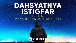 Ceramah Agama Dahsyatnya Istigfar Ustadz Dr Syafiq Riza Basalamah M A