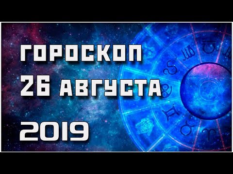 ГОРОСКОП НА 26 АВГУСТА 2019 ГОДА