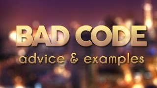 Bad Code - Advice & Examples