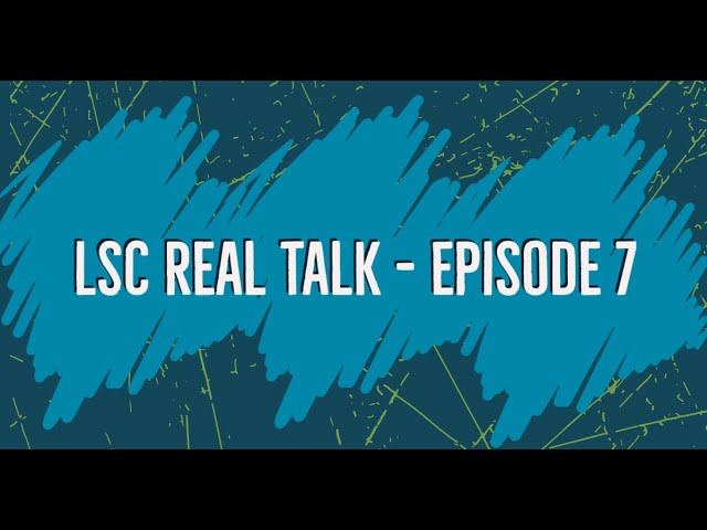 LSC Real Talk - Episode 7