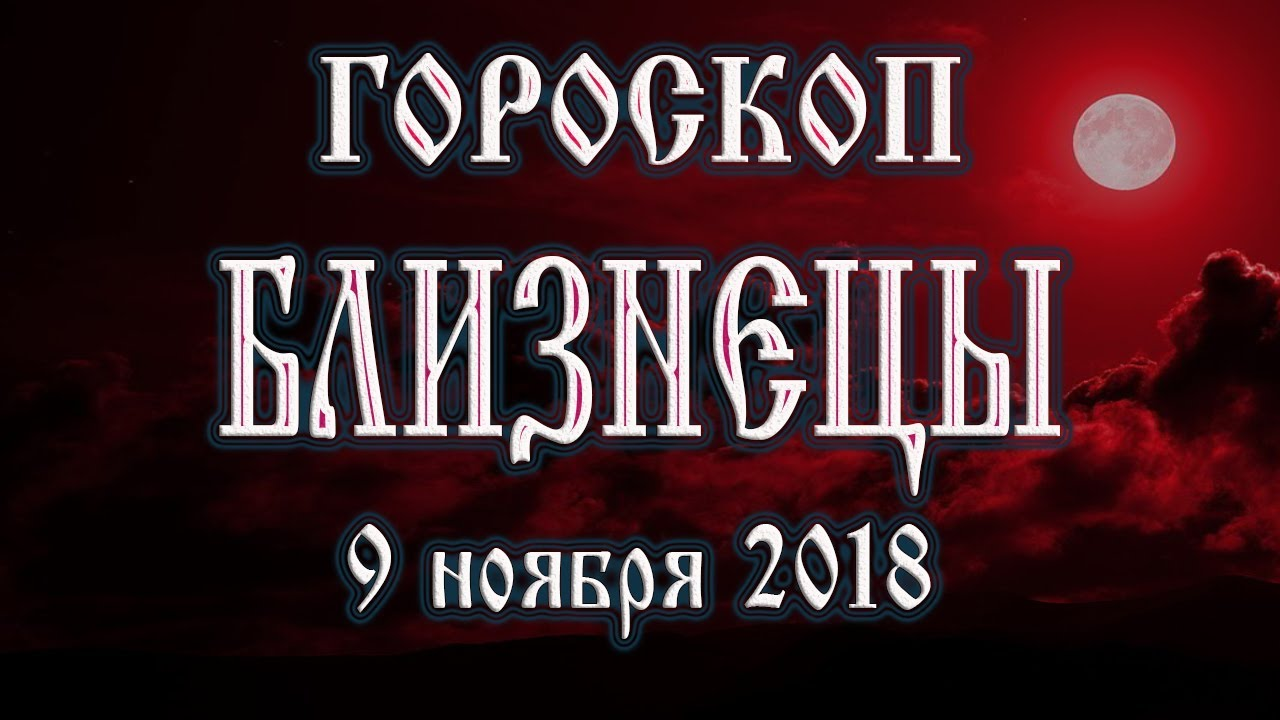 Гороскоп на сегодня 9 ноября 2018 года Близнецы. Полнолуние через 14 дней