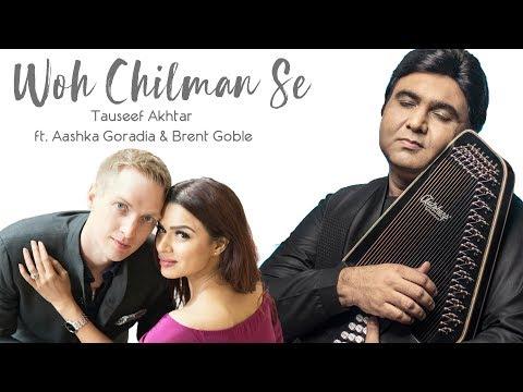 Woh Chilman Se : Tauseef Akhtar ft. Aashka Goradia & Brent Goble