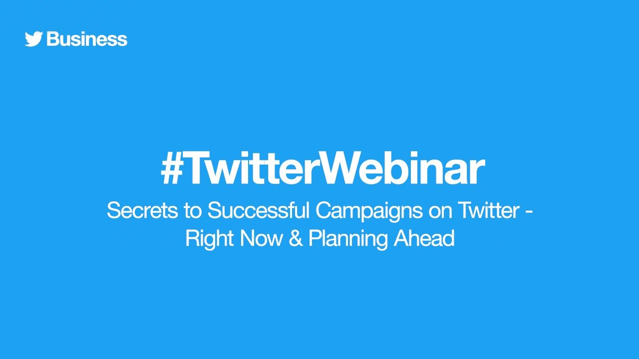 Twitter Ads webinar: Secrets to Successful Campaigns on Twitter - Right Now & Planning Ahead