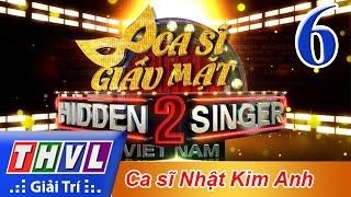 THVL | Ca sĩ giấu mặt 2016 - Tập 6: Ca sĩ Nhật Kim Anh