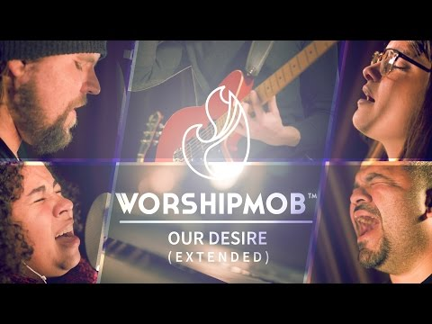 Our Desire (extended) - WorshipMob