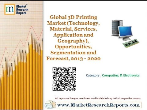 Global 3D Printing Market, Opportunities, Segmentation and Forecast, 2013 - 2020