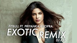 PRIYANKA CHOPRA FT. PITBULL - EXOTIC | DJ AKS  REMIX