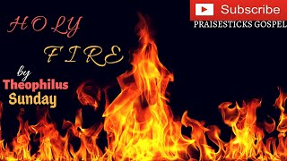 (DEEP WORSHIP) HOLY FIRE BY THEOPHILUS SUNDAY