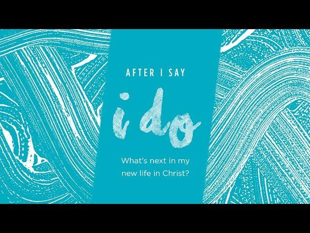 After I Say I Do - What's Next in My New Life in Christ?