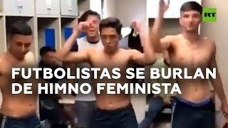 Futbolistas se burlan de himno feminista 'El violador eres tú'