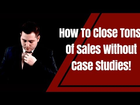 How To Close Tons Of Sales Without Case Studies!