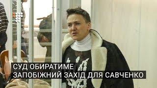 Суд обиратиме запобіжний захід для Надії Савченко