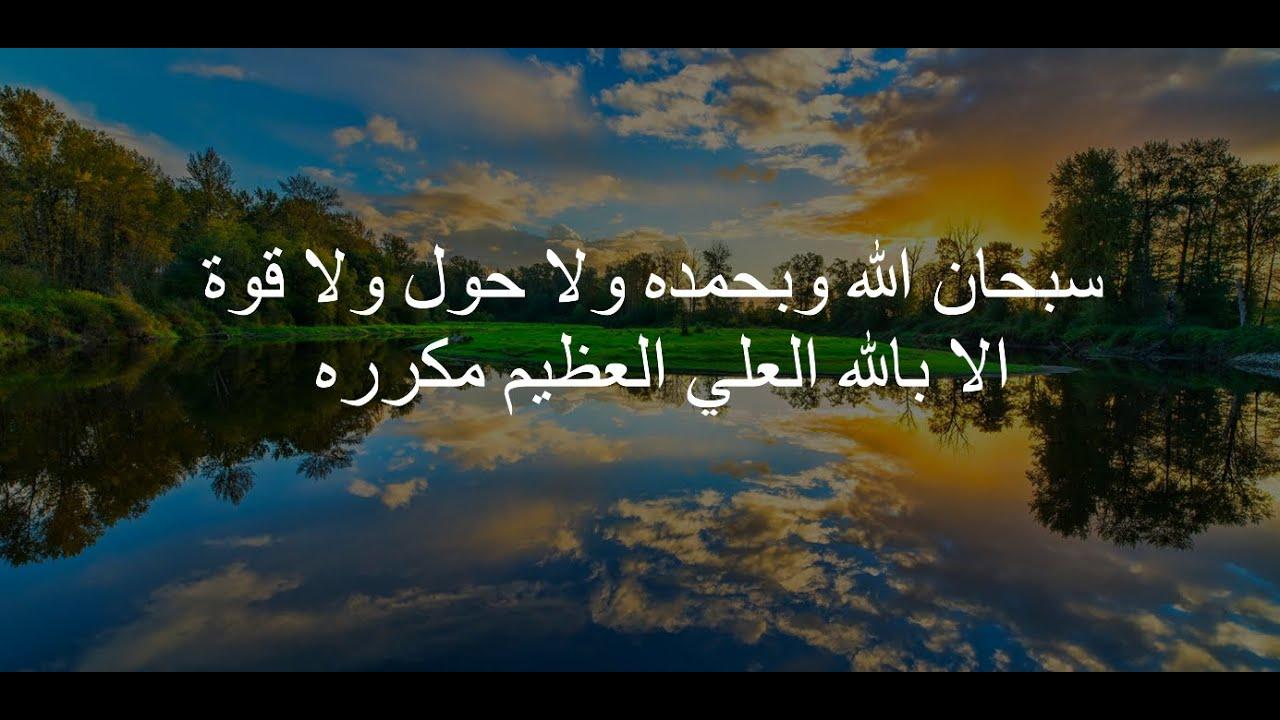 سبحان الله وبحمده ولا حول ولا قوة الا بالله العلي العظيم مكرره