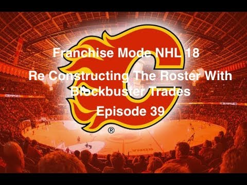 Franchise Mode NHL 18 Calgary Flames - Episode 39- Re Constructing With Blockbuster Trades